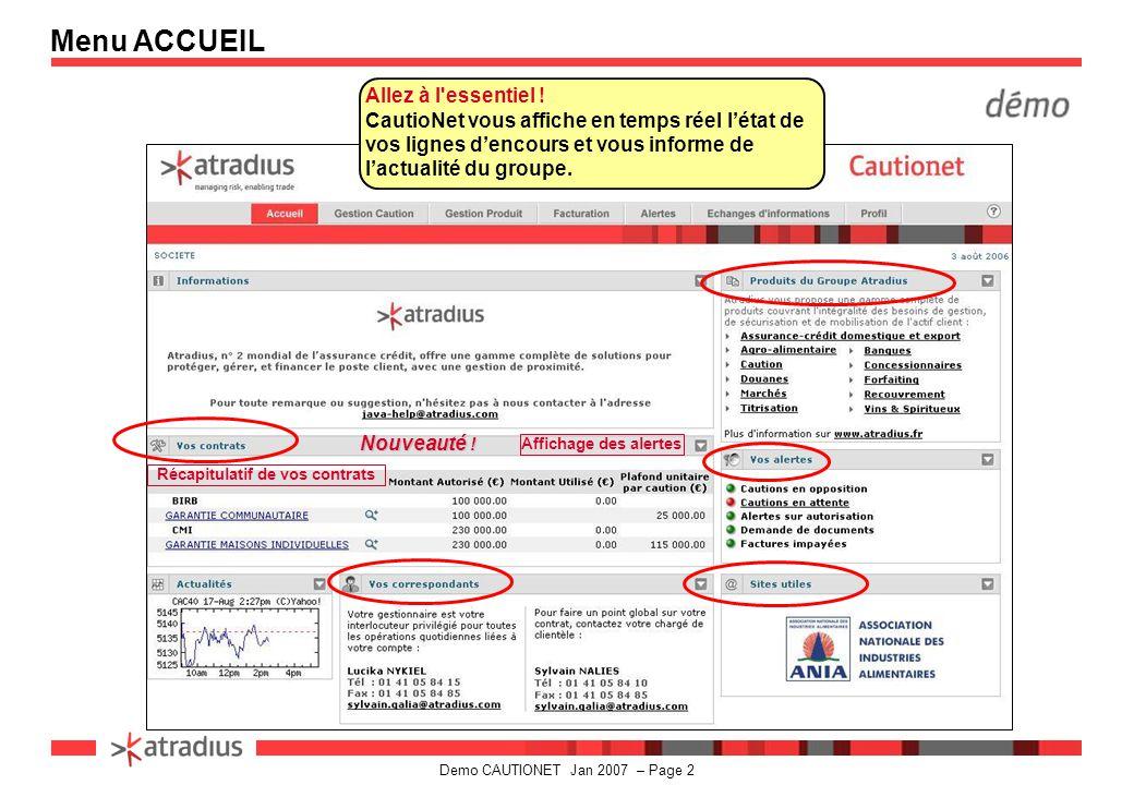 Demo CAUTIONET Jan 2007 – Page 3 CautioNet vous propose 6 menus actifs : -Gestion Caution - Gestion Produit - Facturation - Alertes - Echanges d Informations - Profil Menu ACCUEIL