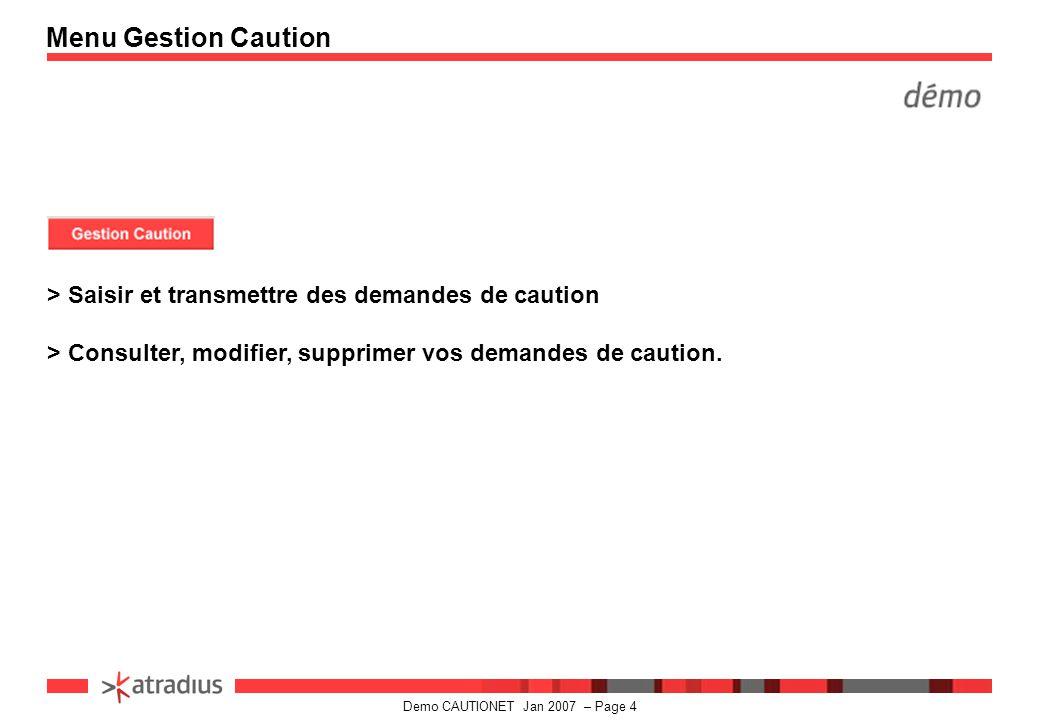 Demo CAUTIONET Jan 2007 – Page 4 > Saisir et transmettre des demandes de caution > Consulter, modifier, supprimer vos demandes de caution.