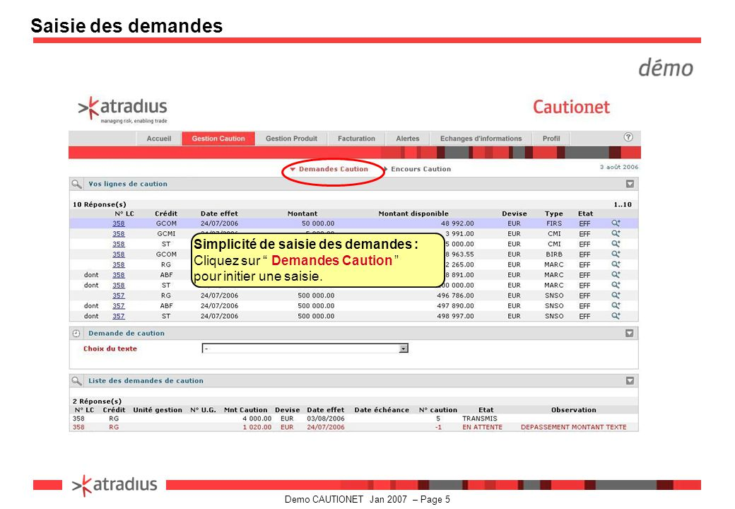 Demo CAUTIONET Jan 2007 – Page 16 Demandes en cours La liste des demandes en cours est disponible au niveau de la zone « Demande en cours » vous avez la possibilité de modifier ou annuler une demande en contactant votre gestionnaire