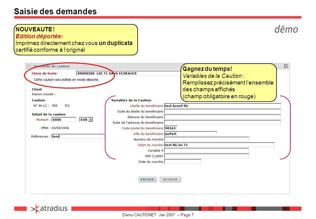Demo CAUTIONET Jan 2007 – Page 8 Saisie des demandes Dialoguez en temps réel: Quand la saisie de la demande est terminée et validée, votre demande est automatiquement enregistrée Rapidité de Transmission : le statut s affiche