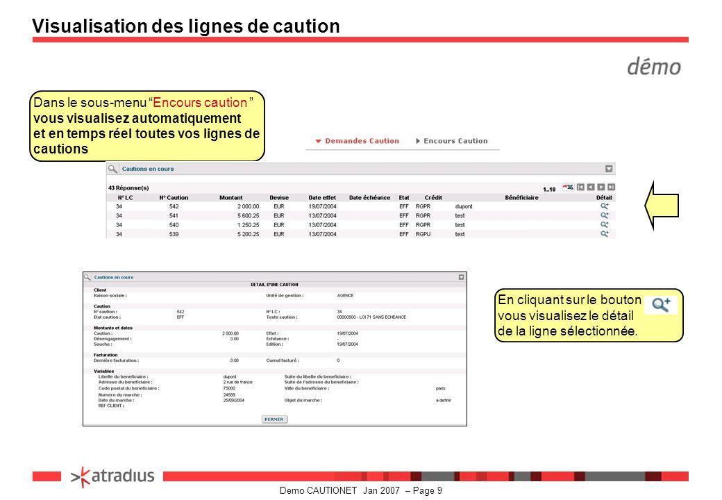 Demo CAUTIONET Jan 2007 – Page 9 Dans le sous-menu Encours caution vous visualisez automatiquement et en temps réel toutes vos lignes de cautions Visualisation des lignes de caution En cliquant sur le bouton vous visualisez le détail de la ligne sélectionnée.