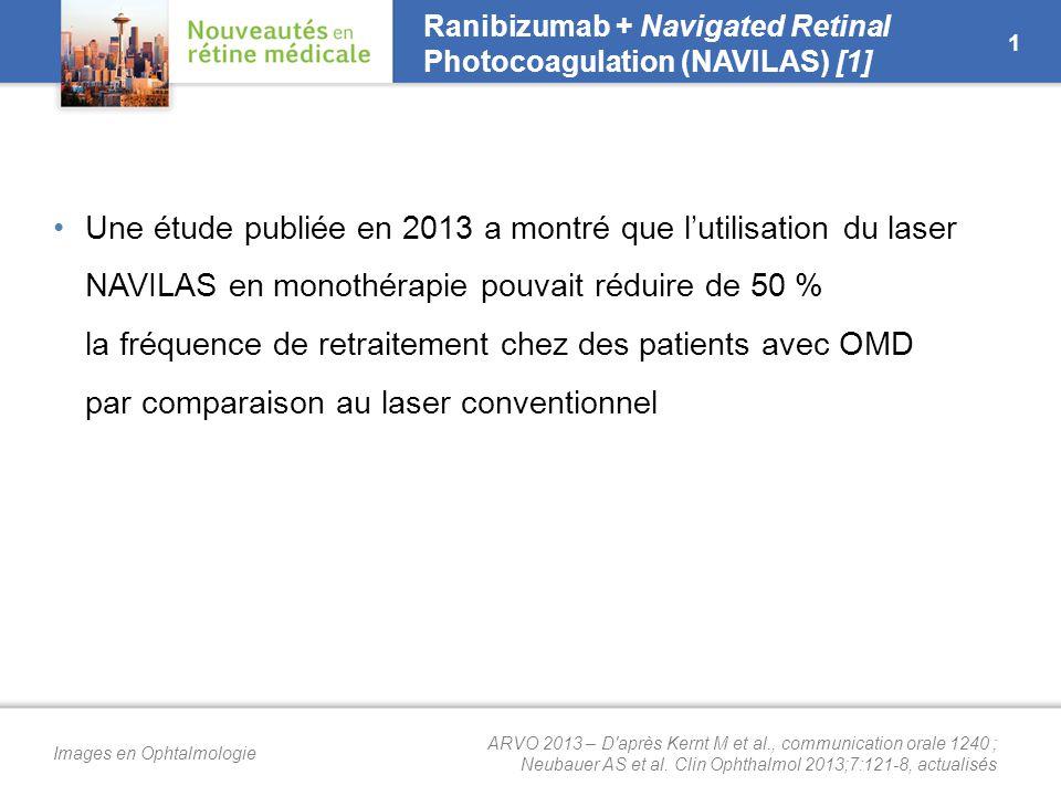Images en Ophtalmologie Ranibizumab + Navigated Retinal Photocoagulation (NAVILAS) [2] Étude prospective avec 76 yeux avec œdème cliniquement significatif en 3 bras –Monothérapie : 3 IVT de ranibizumab + PRN (n = 27) –Association : 3 IVT de ranibizumab en induction puis laser NAVILAS focal puis ranibizumab PRN (n = 15) – Extended : ranibizumab mensuel jusqu'à obtention d'une CRT < 300 µm, puis NAVILAS focal puis ranibizumab PRN (n = 34) 2 ➜ Le recours au laser NAVILAS permet de réduire la fréquence de nouvelles injections des anti-VEGF après la phase d'induction dans l'OMD Résultats à 1 an Extended (n = 34) Association (n = 15) Monothérapie (n = 27) Variation de l'AV (lettres ETDRS)+ 7,4+ 7,1+ 6,3 Gain d'au moins 3 lignes (%)17,720,011,1 Perte d'au moins 3 lignes/2 lignes (%)0/2,90/00/3,7 Variation de la CRT (µm)–– 135– 101 Nombre total moyen d'IVT de ranibizumab4,13,66,9 (p < 0,001) Nombre d'IVT de ranibizumab après induction0,80,55,2 (p < 0,001) ARVO 2013 – D après Kernt M et al., communication orale 1240 ; Neubauer AS et al.
