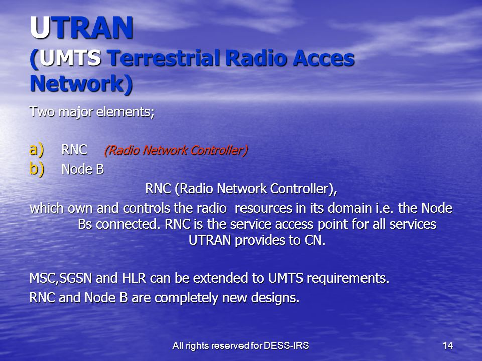 All rights reserved for DESS-IRS14 UTRAN (UMTS Terrestrial Radio Acces Network) Two major elements; a) RNC (Radio Network Controller) b) Node B RNC (R