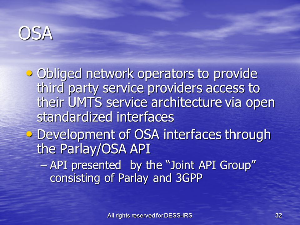 All rights reserved for DESS-IRS32 OSA Obliged network operators to provide third party service providers access to their UMTS service architecture via open standardized interfaces Obliged network operators to provide third party service providers access to their UMTS service architecture via open standardized interfaces Development of OSA interfaces through the Parlay/OSA API Development of OSA interfaces through the Parlay/OSA API –API presented by the Joint API Group consisting of Parlay and 3GPP