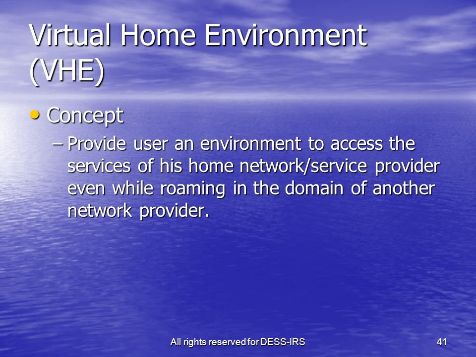 All rights reserved for DESS-IRS41 Virtual Home Environment (VHE) Concept Concept –Provide user an environment to access the services of his home netw
