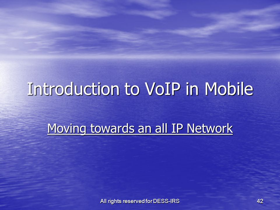 All rights reserved for DESS-IRS 42 Introduction to VoIP in Mobile Moving towards an all IP Network