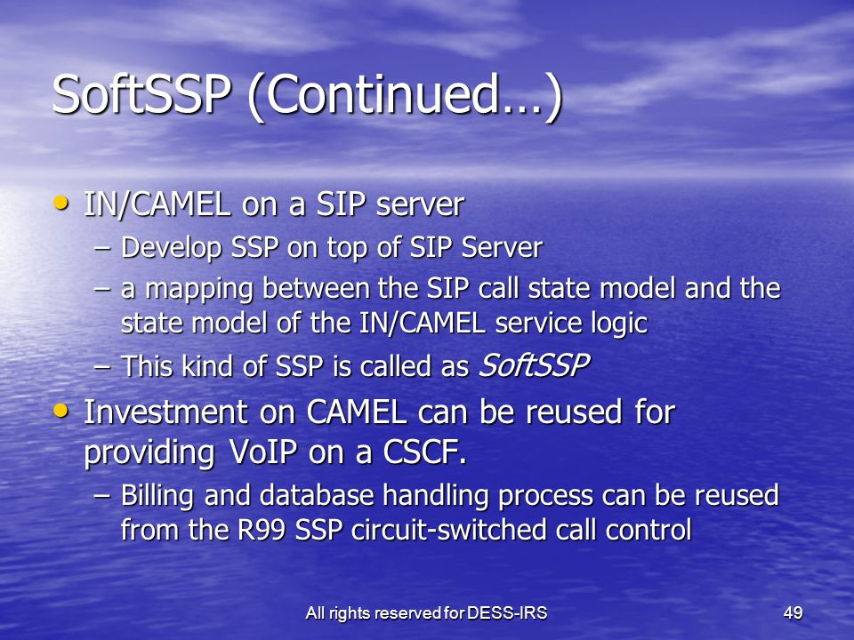 All rights reserved for DESS-IRS49 SoftSSP (Continued…) IN/CAMEL on a SIP server IN/CAMEL on a SIP server –Develop SSP on top of SIP Server –a mapping
