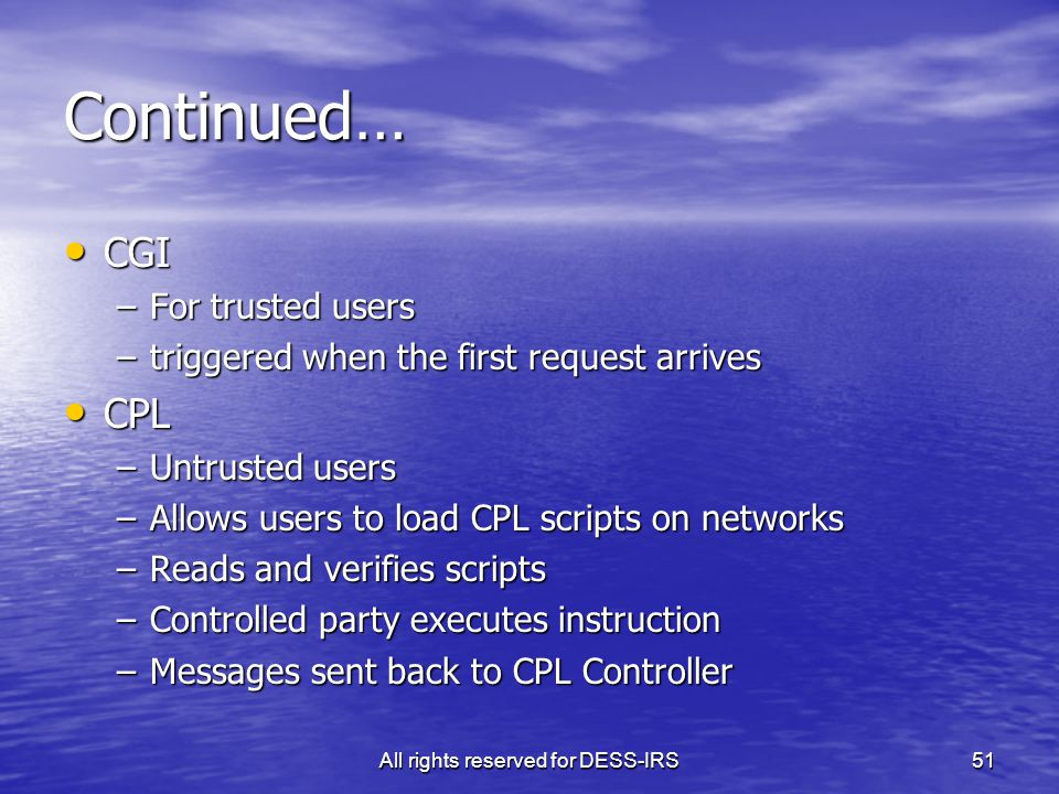 All rights reserved for DESS-IRS51 Continued… CGI CGI –For trusted users –triggered when the first request arrives CPL CPL –Untrusted users –Allows users to load CPL scripts on networks –Reads and verifies scripts –Controlled party executes instruction –Messages sent back to CPL Controller