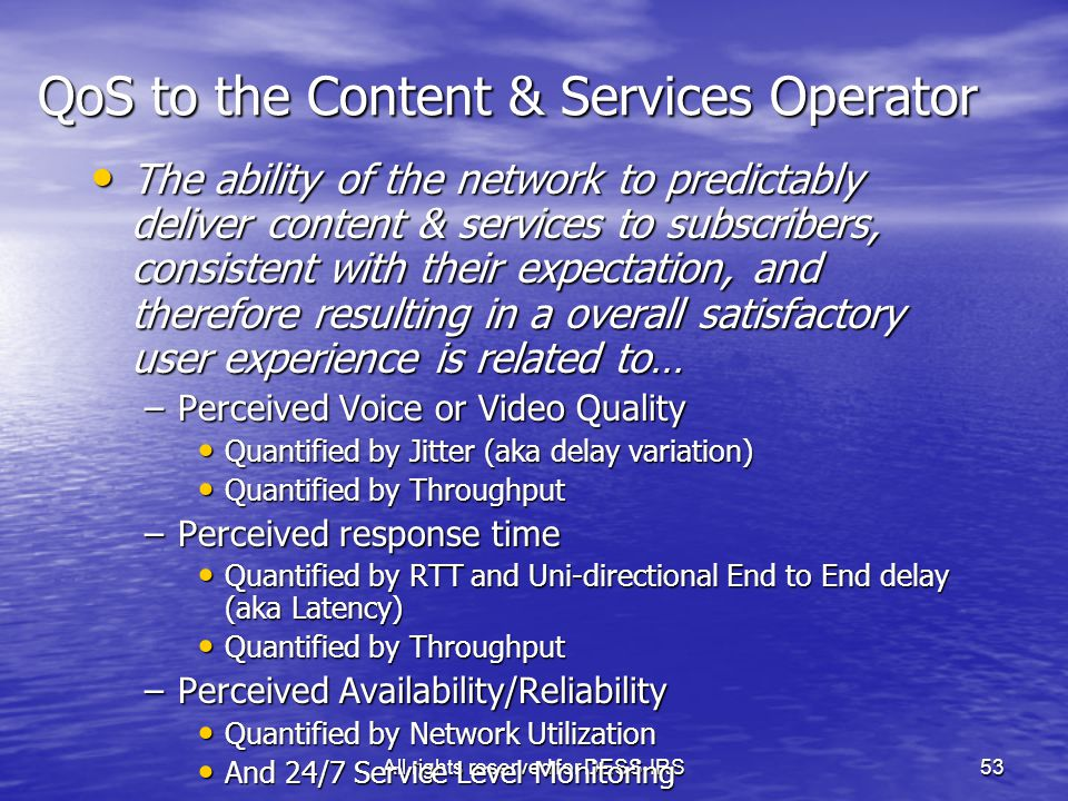 All rights reserved for DESS-IRS53 The ability of the network to predictably deliver content & services to subscribers, consistent with their expectation, and therefore resulting in a overall satisfactory user experience is related to… The ability of the network to predictably deliver content & services to subscribers, consistent with their expectation, and therefore resulting in a overall satisfactory user experience is related to… –Perceived Voice or Video Quality Quantified by Jitter (aka delay variation) Quantified by Jitter (aka delay variation) Quantified by Throughput Quantified by Throughput –Perceived response time Quantified by RTT and Uni-directional End to End delay (aka Latency) Quantified by RTT and Uni-directional End to End delay (aka Latency) Quantified by Throughput Quantified by Throughput –Perceived Availability/Reliability Quantified by Network Utilization Quantified by Network Utilization And 24/7 Service Level Monitoring And 24/7 Service Level Monitoring QoS to the Content & Services Operator