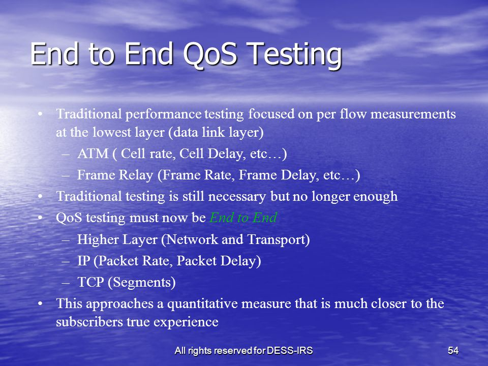 All rights reserved for DESS-IRS54 End to End QoS Testing Traditional performance testing focused on per flow measurements at the lowest layer (data l