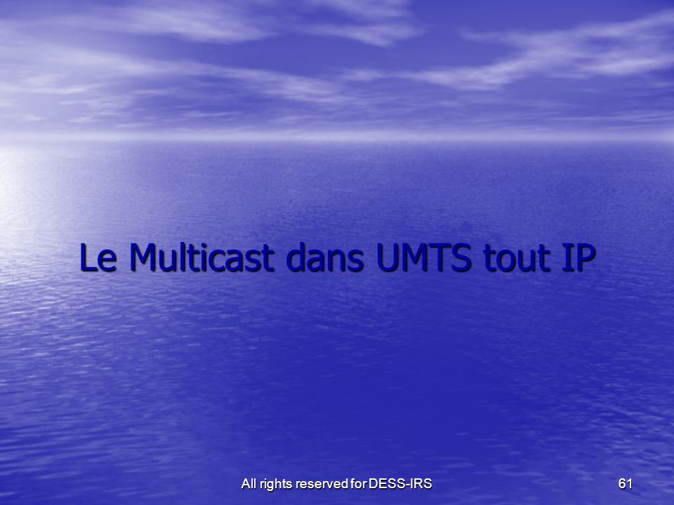 All rights reserved for DESS-IRS 61 Le Multicast dans UMTS tout IP