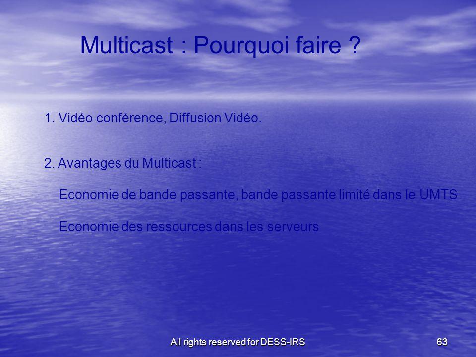 All rights reserved for DESS-IRS63 Multicast : Pourquoi faire ? 1. Vidéo conférence, Diffusion Vidéo. 2. Avantages du Multicast : Economie de bande pa