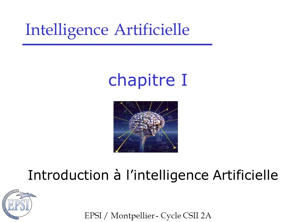 chapitre I Introduction à l'intelligence Artificielle EPSI / Montpellier - Cycle CSII 2A Intelligence Artificielle