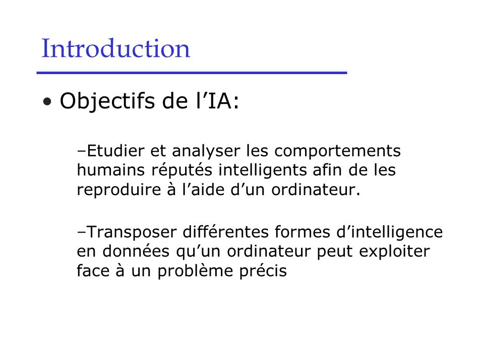 Introduction Objectifs de l'IA: –Etudier et analyser les comportements humains réputés intelligents afin de les reproduire à l'aide d'un ordinateur. –