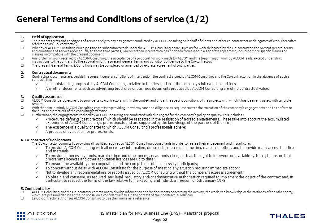 IS master plan for NAS Business Line (DAS)– Assistance proposal Page 52 General Terms and Conditions of service (1/2) 1.Field of application  The present terms and conditions of service apply to any assignment conducted by ALCOM Consulting on behalf of clients and other co-contractors or delegators of work (hereafter referred to as Co-contractor )  Whenever ALCOM Consulting is in a position to subcontract work under the ALCOM Consulting name, such as for work delegated by the Co-contractor, the present general terms and conditions of service apply equally to those third parties, wherever their intervention has not been formalised in a separate agreement, including more specific clauses or clauses incompatible with the present document  Any order for work received by ALCOM Consulting, the acceptance of a proposal for work made by ALCOM and the beginning of work by ALCOM leads, except under strict instructions to the contrary, to the application of the present general terms and conditions of service by the Co-contractor.