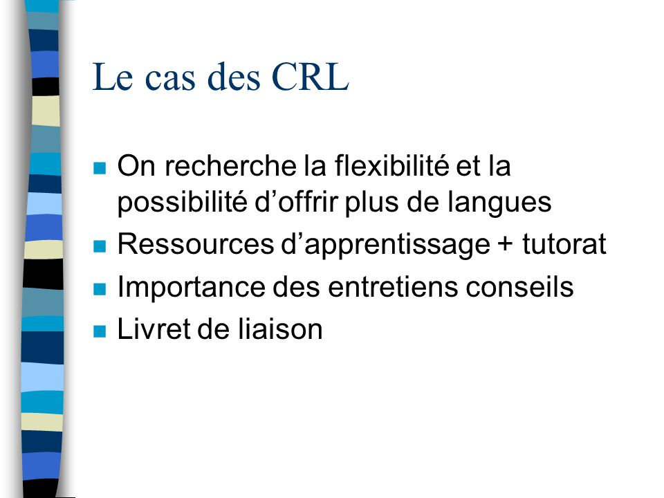 Le cas des CRL n On recherche la flexibilité et la possibilité d'offrir plus de langues n Ressources d'apprentissage + tutorat n Importance des entret
