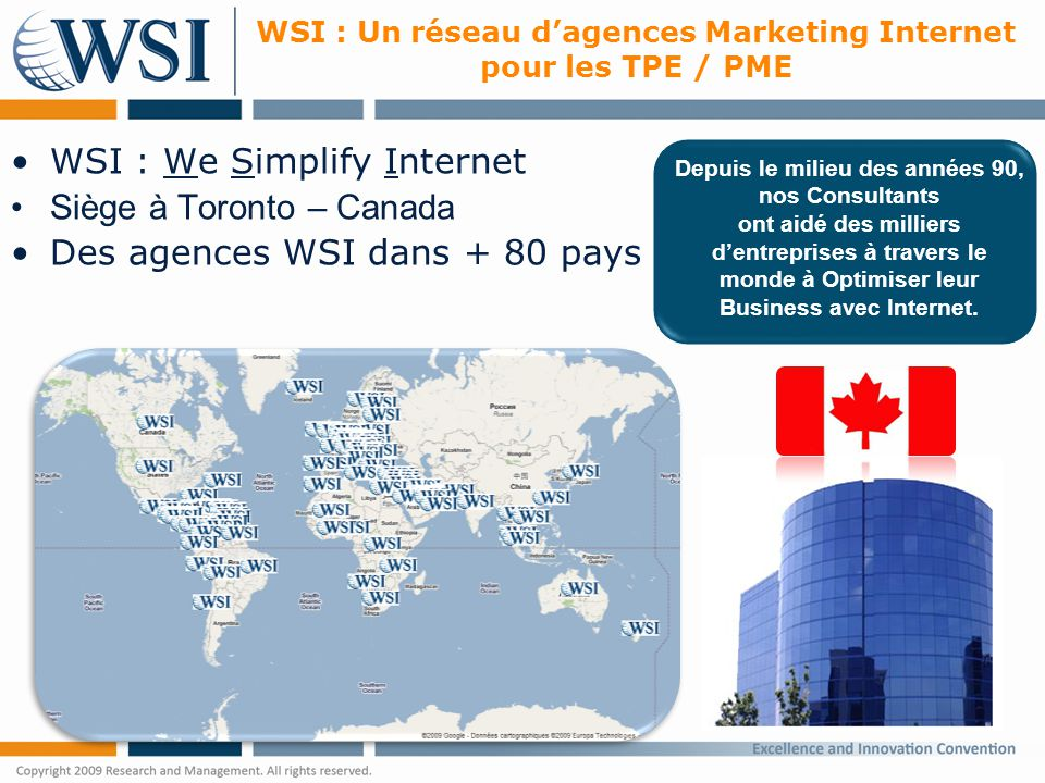WSI : Un réseau d'agences Marketing Internet pour les TPE / PME WSI : We Simplify Internet Siège à Toronto – Canada Des agences WSI dans + 80 pays Depuis le milieu des années 90, nos Consultants ont aidé des milliers d'entreprises à travers le monde à Optimiser leur Business avec Internet.