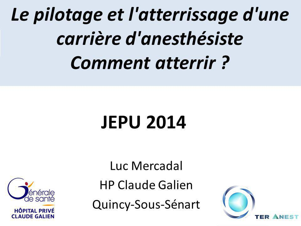 Le pilotage et l'atterrissage d'une carrière d'anesthésiste Comment atterrir ? Luc Mercadal HP Claude Galien Quincy-Sous-Sénart JEPU 2014