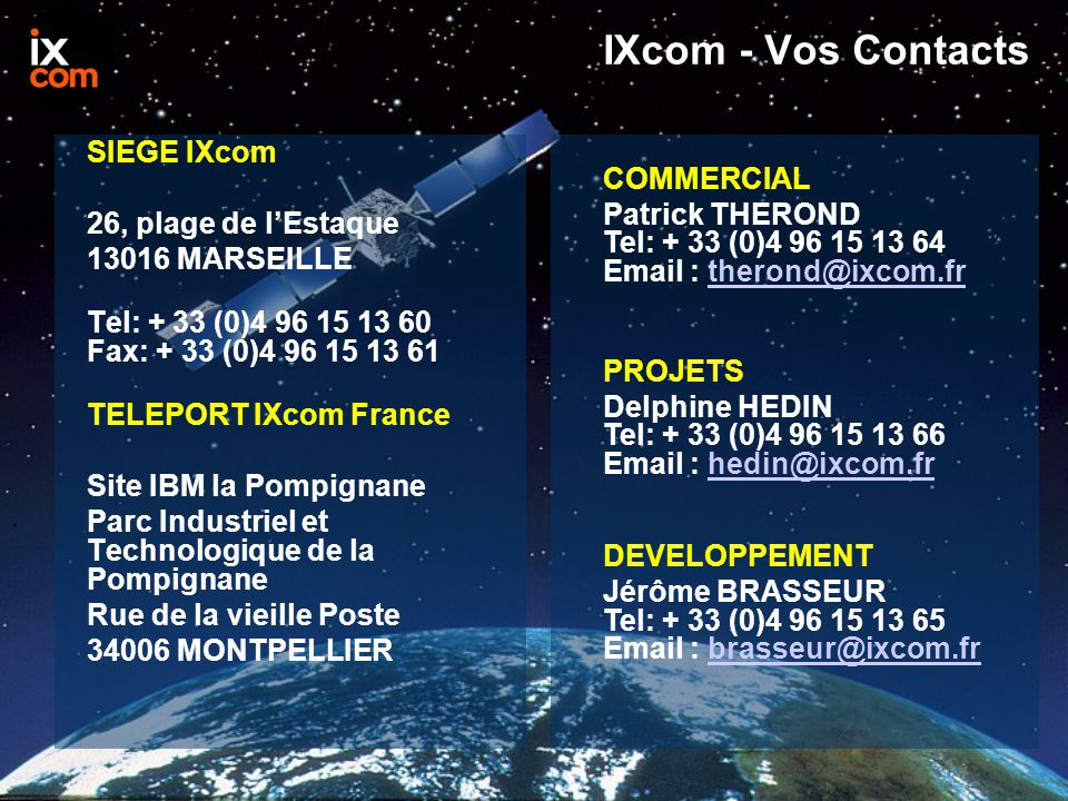 IXcom - Vos Contacts SIEGE IXcom 26, plage de l'Estaque 13016 MARSEILLE Tel: + 33 (0)4 96 15 13 60 Fax: + 33 (0)4 96 15 13 61 TELEPORT IXcom France Si