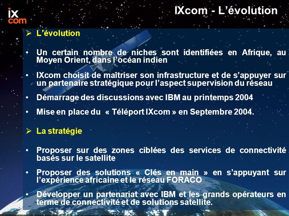 IXcom - L'évolution  L'évolution Un certain nombre de niches sont identifiées en Afrique, au Moyen Orient, dans l'océan indien IXcom choisit de maîtriser son infrastructure et de s'appuyer sur un partenaire stratégique pour l'aspect supervision du réseau Démarrage des discussions avec IBM au printemps 2004 Mise en place du « Téléport IXcom » en Septembre 2004.