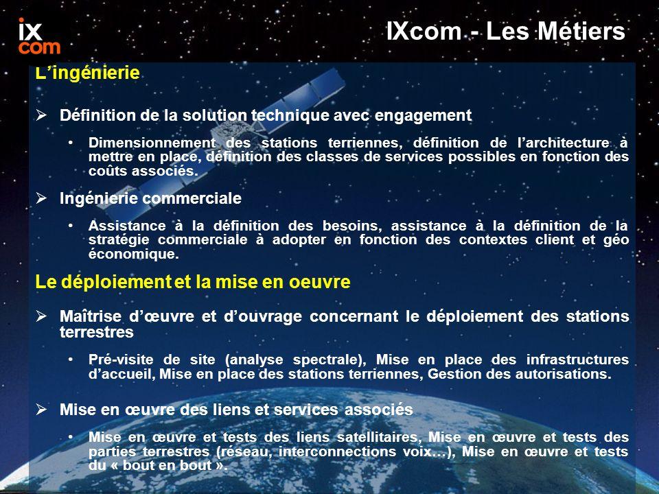 IXcom - Les Métiers L'ingénierie  Définition de la solution technique avec engagement Dimensionnement des stations terriennes, définition de l'architecture à mettre en place, définition des classes de services possibles en fonction des coûts associés.