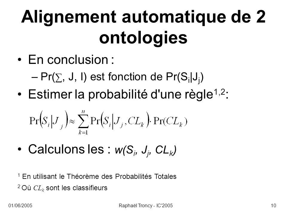 01/06/2005Raphaël Troncy - IC'200510 Alignement automatique de 2 ontologies En conclusion : –Pr( ∑, J, I) est fonction de Pr(S i |J j ) Estimer la pro