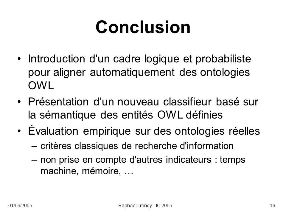 01/06/2005Raphaël Troncy - IC'200519 Conclusion Introduction d'un cadre logique et probabiliste pour aligner automatiquement des ontologies OWL Présen