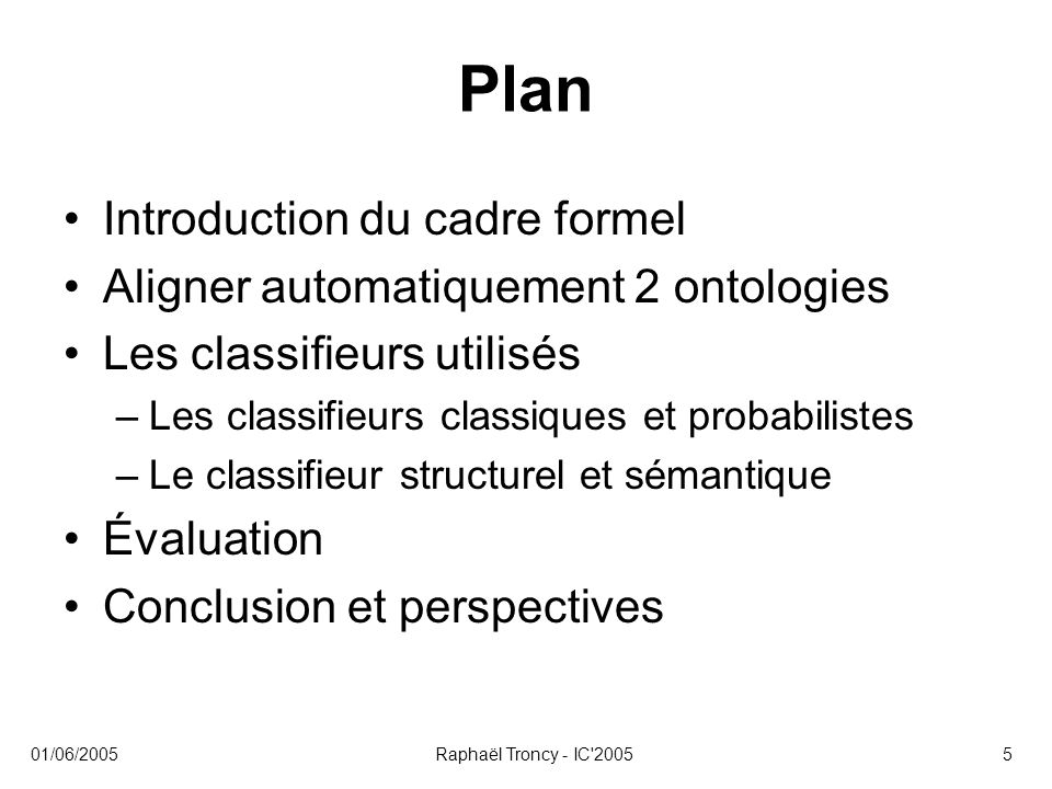 01/06/2005Raphaël Troncy - IC'20055 Plan Introduction du cadre formel Aligner automatiquement 2 ontologies Les classifieurs utilisés –Les classifieurs