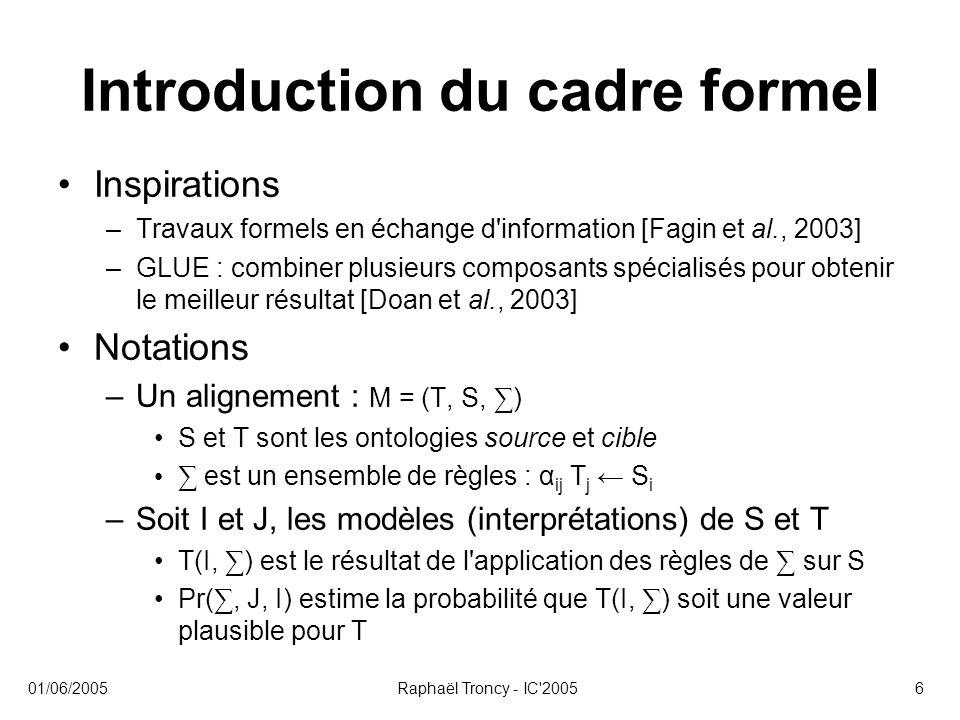 01/06/2005Raphaël Troncy - IC 20057 Introduction du cadre formel Approche –Générer des ensembles ∑ contenant des règles de mise en correspondance –Estimer la qualité de ces ensembles –Estimer la probabilité d une règle –Combinaison des estimations de différents classifieurs
