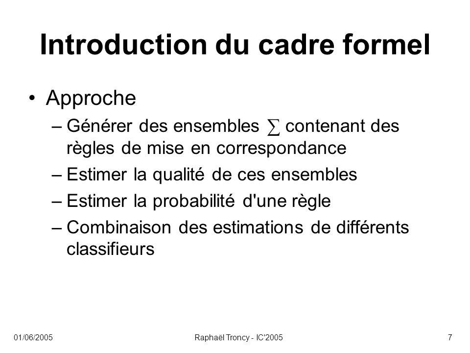 01/06/2005Raphaël Troncy - IC'20057 Introduction du cadre formel Approche –Générer des ensembles ∑ contenant des règles de mise en correspondance –Est