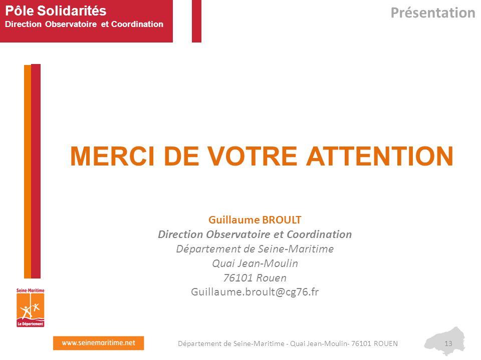 Pôle Solidarités Direction Observatoire et Coordination MERCI DE VOTRE ATTENTION Présentation 13Département de Seine-Maritime - Quai Jean-Moulin- 7610