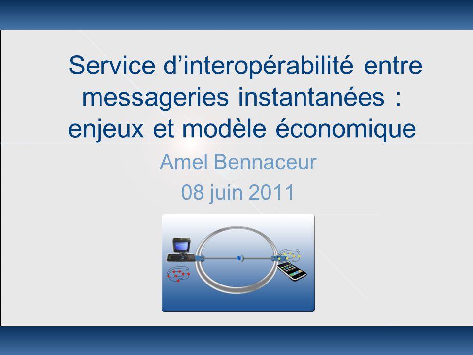 Service d'interopérabilité entre messageries instantanées : enjeux et modèle économique Amel Bennaceur 08 juin 2011