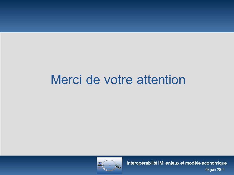 Interopérabilité IM: enjeux et modèle économique 08 juin 2011 Merci de votre attention