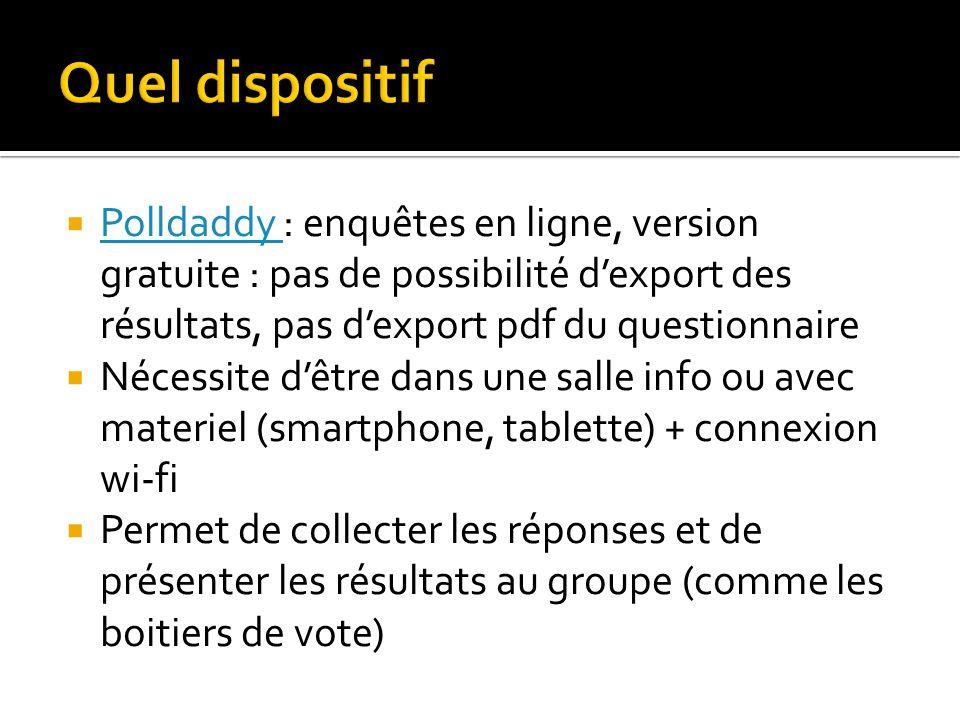  Polldaddy : enquêtes en ligne, version gratuite : pas de possibilité d'export des résultats, pas d'export pdf du questionnaire Polldaddy  Nécessite d'être dans une salle info ou avec materiel (smartphone, tablette) + connexion wi-fi  Permet de collecter les réponses et de présenter les résultats au groupe (comme les boitiers de vote)