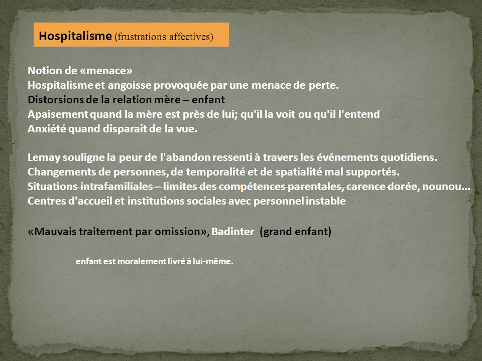 Hospitalisme ( frustrations affectives) Notion de «menace» Hospitalisme et angoisse provoquée par une menace de perte. Distorsions de la relation mère