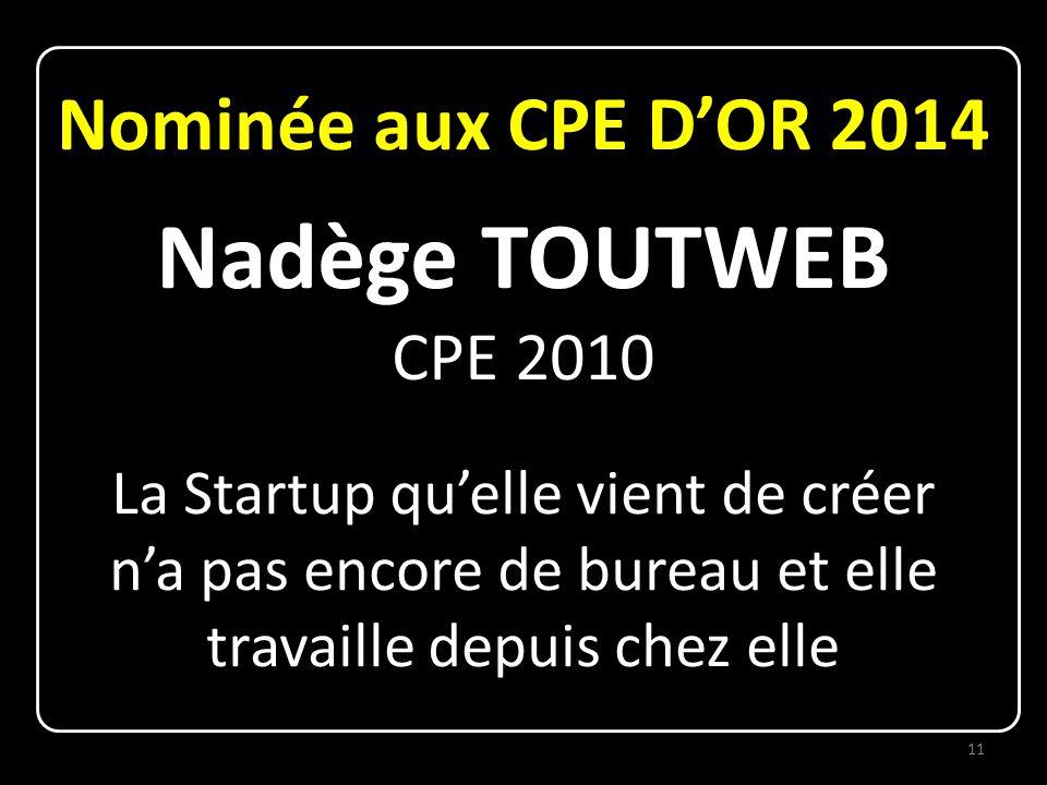 Nominée aux CPE D'OR 2014 Nadège TOUTWEB CPE 2010 La Startup qu'elle vient de créer n'a pas encore de bureau et elle travaille depuis chez elle 11