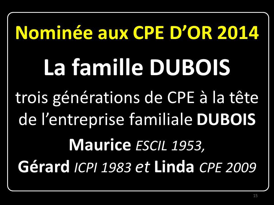 Nominée aux CPE D'OR 2014 La famille DUBOIS trois générations de CPE à la tête de l'entreprise familiale DUBOIS Maurice ESCIL 1953, Gérard ICPI 1983 et Linda CPE 2009 15
