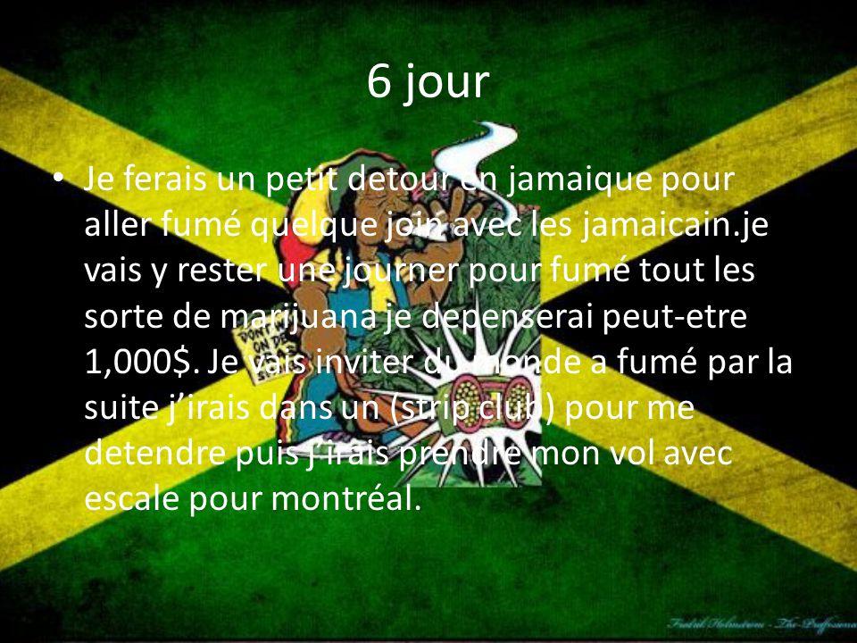 6 jour Je ferais un petit detour en jamaique pour aller fumé quelque join avec les jamaicain.je vais y rester une journer pour fumé tout les sorte de