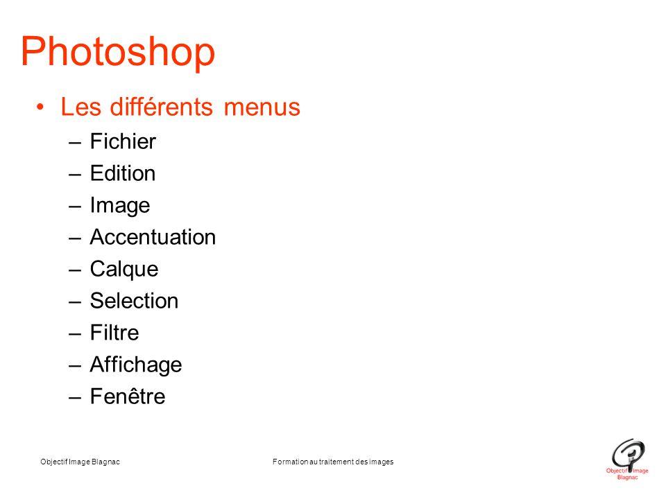 Objectif Image BlagnacFormation au traitement des images Photoshop Les différents menus –Fichier –Edition –Image –Accentuation –Calque –Selection –Fil
