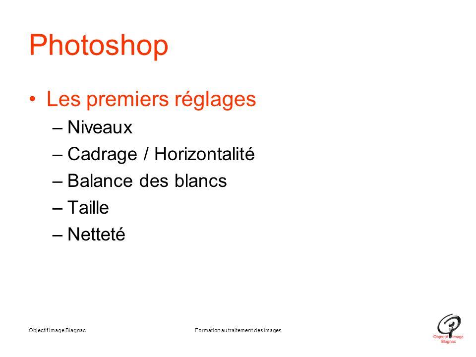 Objectif Image BlagnacFormation au traitement des images Photoshop Les premiers réglages –Niveaux –Cadrage / Horizontalité –Balance des blancs –Taille