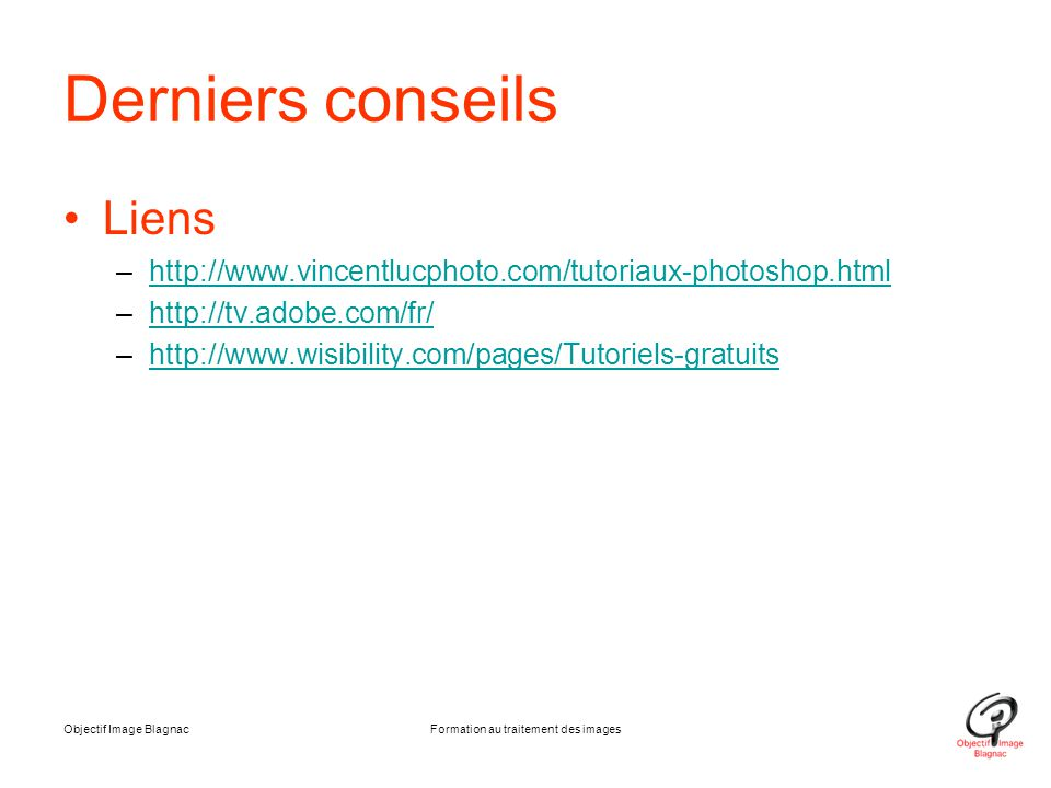 Derniers conseils Liens –http://www.vincentlucphoto.com/tutoriaux-photoshop.htmlhttp://www.vincentlucphoto.com/tutoriaux-photoshop.html –http://tv.ado
