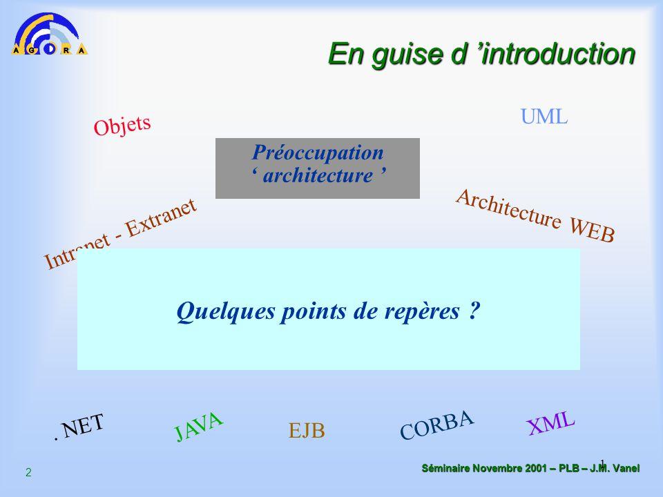 2 Séminaire Novembre 2001 – PLB – J.M. Vanel 1 En guise d 'introduction Préoccupation ' architecture ' Objets CORBA JAVA. NET EJB Architecture WEB UML