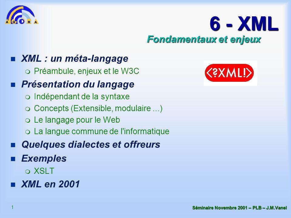 1 Séminaire Novembre 2001 – PLB – J.M.Vanel 6 - XML n XML : un méta-langage m Préambule, enjeux et le W3C n Présentation du langage m Indépendant de la syntaxe m Concepts (Extensible, modulaire...) m Le langage pour le Web m La langue commune de l informatique n Quelques dialectes et offreurs n Exemples m XSLT n XML en 2001 Fondamentaux et enjeux