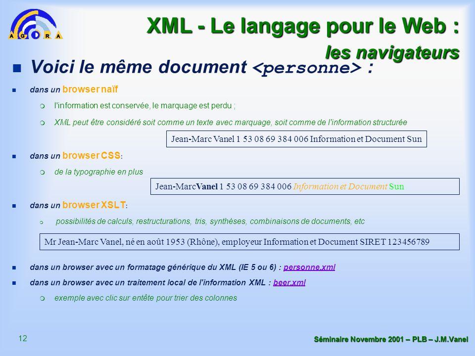 12 Séminaire Novembre 2001 – PLB – J.M.Vanel XML - Le langage pour le Web : les navigateurs Voici le même document : n dans un browser naïf m l information est conservée, le marquage est perdu ; m XML peut être considéré soit comme un texte avec marquage, soit comme de l information structurée n dans un browser CSS : m de la typographie en plus n dans un browser XSLT : m possibilités de calculs, restructurations, tris, synthèses, combinaisons de documents, etc n dans un browser avec un formatage générique du XML (IE 5 ou 6) : personne.xmlpersonne.xml n dans un browser avec un traitement local de l information XML : beer.xmlbeer.xml m exemple avec clic sur entête pour trier des colonnes Jean-Marc Vanel 1 53 08 69 384 006 Information et Document Sun Mr Jean-Marc Vanel, né en août 1953 (Rhône), employeur Information et Document SIRET 123456789