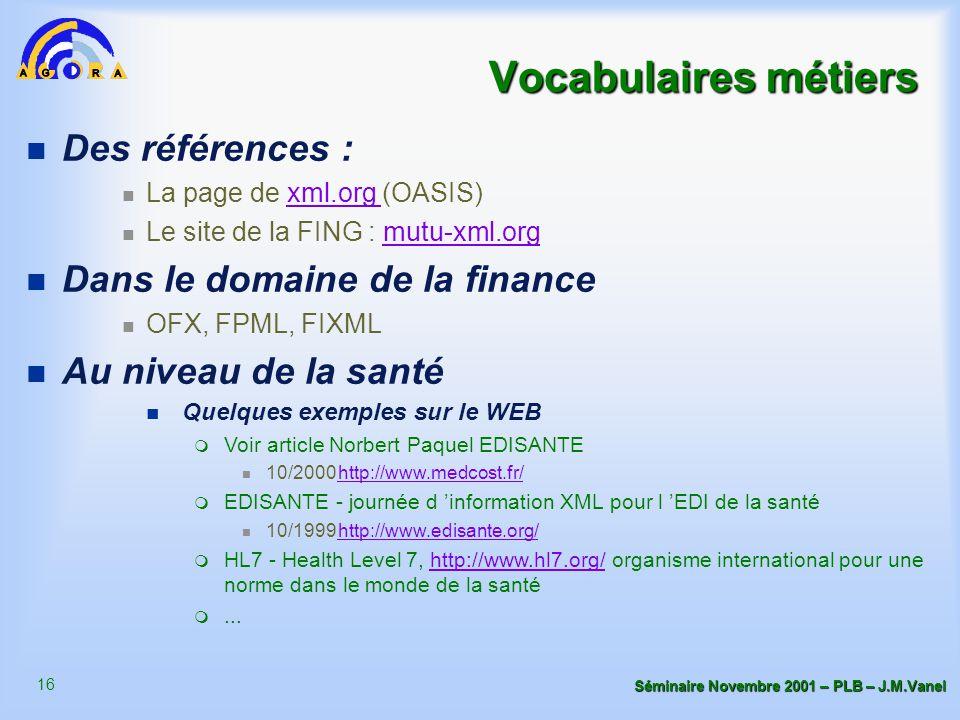 16 Séminaire Novembre 2001 – PLB – J.M.Vanel Vocabulaires métiers n Des références : La page de xml.org (OASIS)xml.org Le site de la FING : mutu-xml.orgmutu-xml.org n Dans le domaine de la finance OFX, FPML, FIXML n Au niveau de la santé n Quelques exemples sur le WEB m Voir article Norbert Paquel EDISANTE 10/2000http://www.medcost.fr/http://www.medcost.fr/ m EDISANTE - journée d 'information XML pour l 'EDI de la santé 10/1999http://www.edisante.org/http://www.edisante.org/ m HL7 - Health Level 7, http://www.hl7.org/ organisme international pour une norme dans le monde de la santéhttp://www.hl7.org/ m...