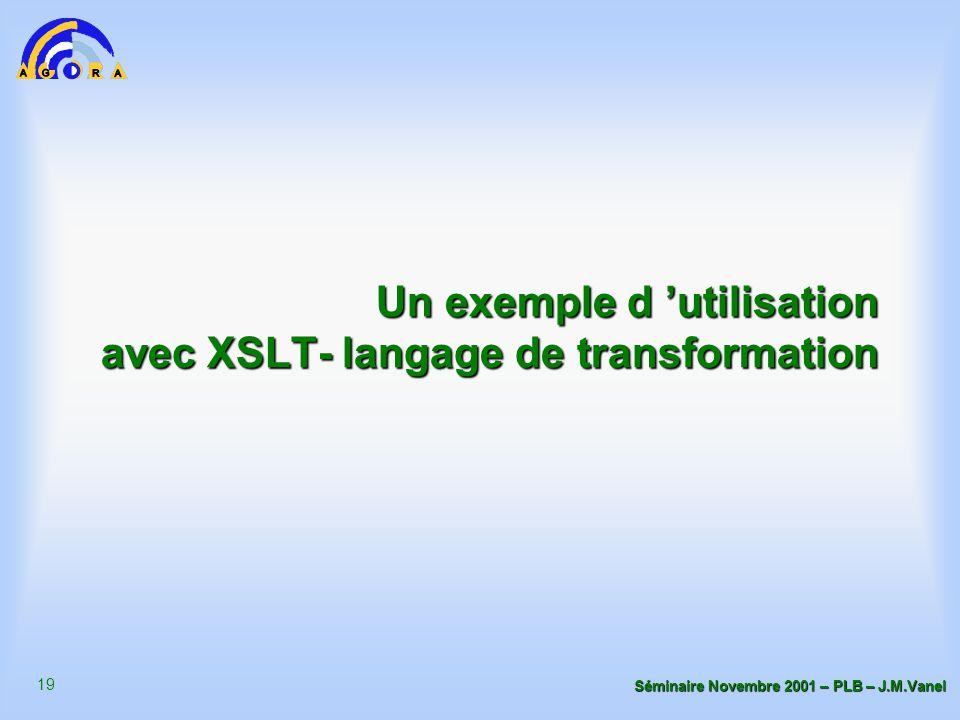 19 Séminaire Novembre 2001 – PLB – J.M.Vanel Un exemple d 'utilisation avec XSLT- langage de transformation