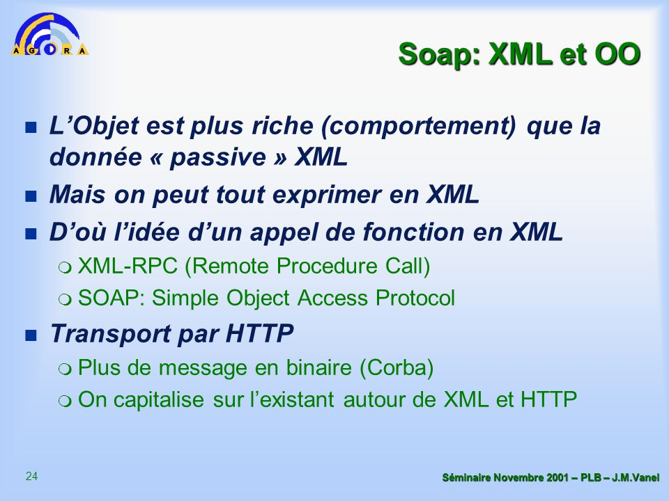 24 Séminaire Novembre 2001 – PLB – J.M.Vanel Soap: XML et OO n L'Objet est plus riche (comportement) que la donnée « passive » XML n Mais on peut tout exprimer en XML n D'où l'idée d'un appel de fonction en XML m XML-RPC (Remote Procedure Call) m SOAP: Simple Object Access Protocol n Transport par HTTP m Plus de message en binaire (Corba) m On capitalise sur l'existant autour de XML et HTTP