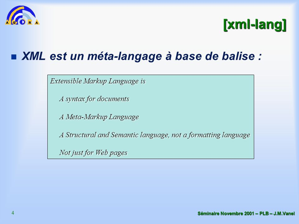 4 Séminaire Novembre 2001 – PLB – J.M.Vanel [xml-lang] n XML est un méta-langage à base de balise : Extensible Markup Language is A syntax for documents A syntax for documents A Meta-Markup Language A Meta-Markup Language A Structural and Semantic language, not a formatting language A Structural and Semantic language, not a formatting language Not just for Web pages Not just for Web pages