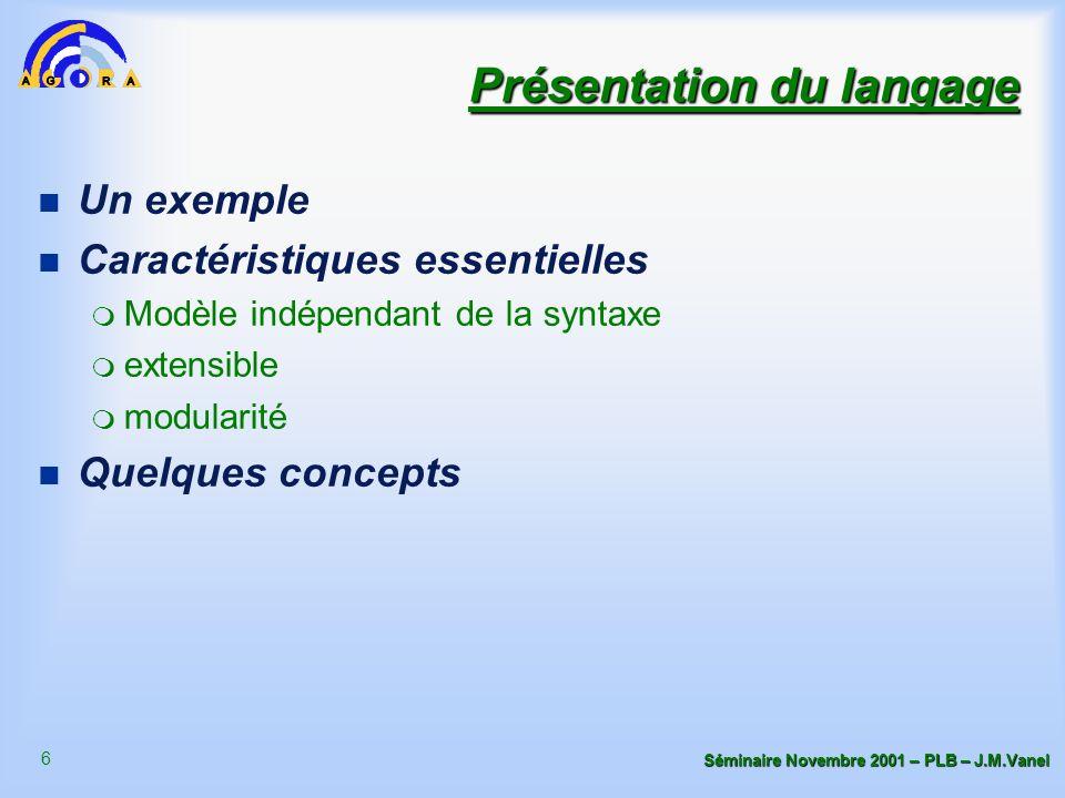 6 Séminaire Novembre 2001 – PLB – J.M.Vanel Présentation du langage n Un exemple n Caractéristiques essentielles m Modèle indépendant de la syntaxe m extensible m modularité n Quelques concepts