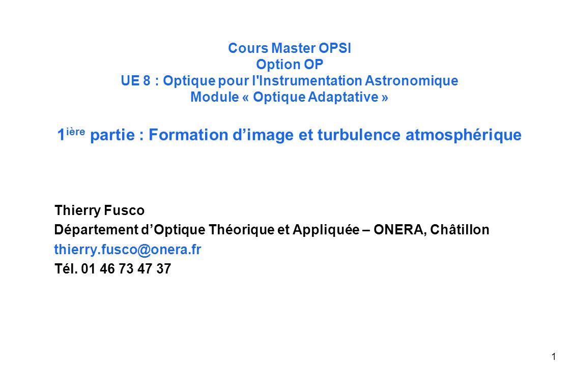 1 Cours Master OPSI Option OP UE 8 : Optique pour l Instrumentation Astronomique Module « Optique Adaptative » 1 ière partie : Formation d'image et turbulence atmosphérique Thierry Fusco Département d'Optique Théorique et Appliquée – ONERA, Châtillon thierry.fusco@onera.fr Tél.